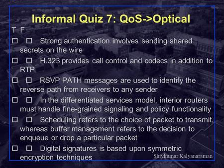 Shivkumar Kalyanaraman Rensselaer Polytechnic Institute 1 Informal Quiz 7: QoS->Optical T F  Strong authentication involves sending shared secrets.