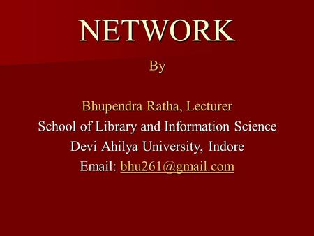 NETWORK By Bhupendra Ratha, Lecturer School of Library and Information Science Devi Ahilya University, Indore