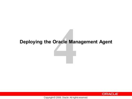 4 Copyright © 2006, Oracle. All rights reserved. Deploying the Oracle Management Agent.