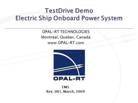 TestDrive Demo Electric Ship Onboard Power System OPAL-RT TECHNOLOGIES Montreal, Quebec, Canada www.OPAL-RT.com EMS Rev. 001, March, 2009.