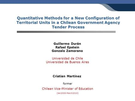 Quantitative Methods for a New Configuration of Territorial Units in a Chilean Government Agency Tender Process Guillermo Durán Rafael Epstein Gonzalo.