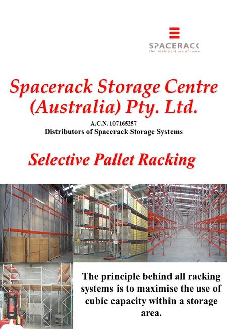 Spacerack Storage Centre (Australia) Pty. Ltd. A.C.N. 107165257 Distributors of Spacerack Storage Systems Selective Pallet Racking The principle behind.