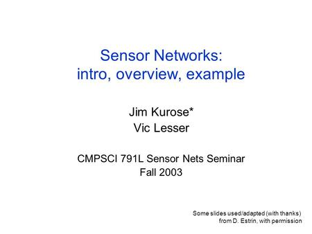 Sensor Networks: intro, overview, example Jim Kurose* Vic Lesser CMPSCI 791L Sensor Nets Seminar Fall 2003 Some slides used/adapted (with thanks) from.