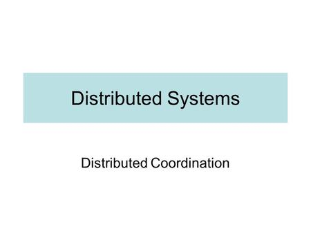 Distributed Systems Distributed Coordination. Introduction Concurrent processes in same system –Common memory and clock –Easy to see order of events Concurrent.