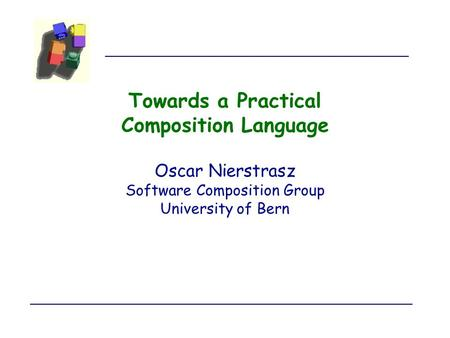 Towards a Practical Composition Language Oscar Nierstrasz Software Composition Group University of Bern.