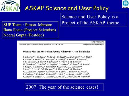ASKAP Science and User Policy SUP Team : Simon Johnston Ilana Feain (Project Scientists) Neeraj Gupta (Postdoc) Science and User Policy is a Project of.