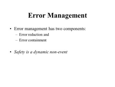 Error Management Error management has two components: –Error reduction and –Error containment Safety is a dynamic non-event.