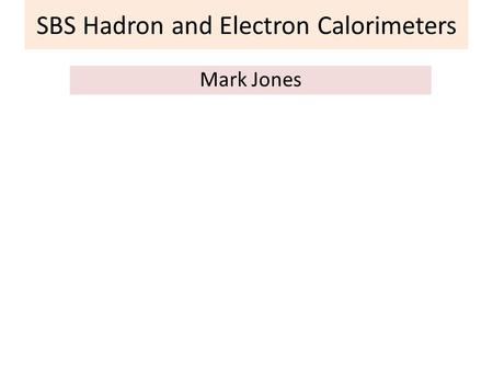 SBS Hadron and Electron Calorimeters Mark Jones. SBS Hadron and Electron Calorimeters Mark Jones Overview of GEn, GMn setup Overview of GEp setup The.
