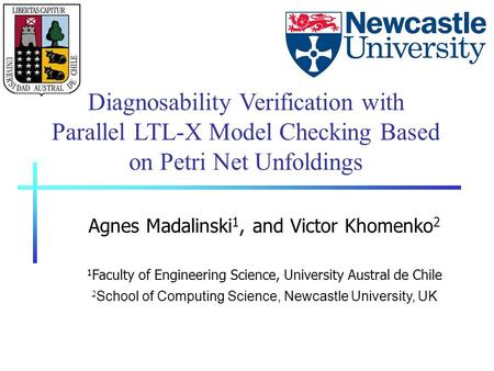 Diagnosability Verification with Parallel LTL-X Model Checking Based on Petri Net Unfoldings Agnes Madalinski 1, and Victor Khomenko 2 1 Faculty of Engineering.