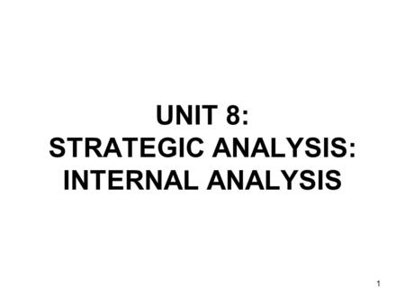 1 UNIT 8: STRATEGIC ANALYSIS: INTERNAL ANALYSIS. 2 Strategic Capability The resources and competences of an organization needed for it to survive and.