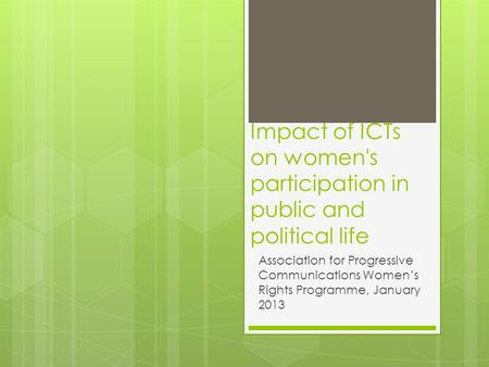 Impact of ICTs on women's participation in public and political life Association for Progressive Communications Women's Rights Programme, January 2013.