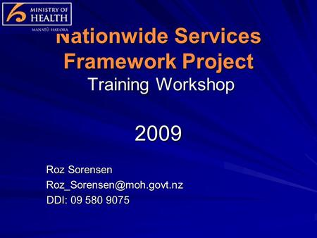 Nationwide Services Framework Project Training Workshop 2009 Roz Sorensen DDI: 09 580 9075 DDI: 09 580 9075.