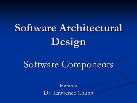 Software Architectural Design Software Components Instructor Dr. Lawrence Chung.
