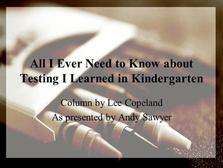 All I Ever Need to Know about Testing I Learned in Kindergarten Column by Lee Copeland As presented by Andy Sawyer.