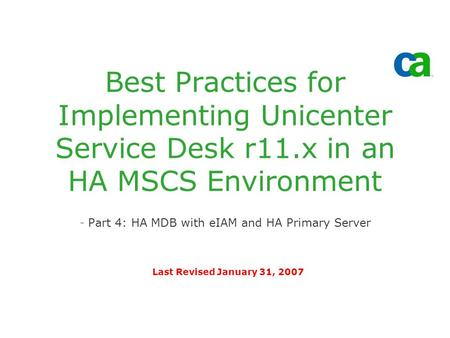 Best Practices for Implementing Unicenter Service Desk r11.x in an HA MSCS Environment -Part 4: HA MDB with eIAM and HA Primary Server Last Revised January.