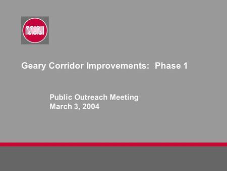Geary Corridor Improvements: Phase 1 Public Outreach Meeting March 3, 2004.