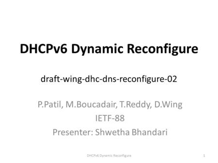 DHCPv6 Dynamic Reconfigure draft-wing-dhc-dns-reconfigure-02 P.Patil, M.Boucadair, T.Reddy, D.Wing IETF-88 Presenter: Shwetha Bhandari DHCPv6 Dynamic Reconfigure1.