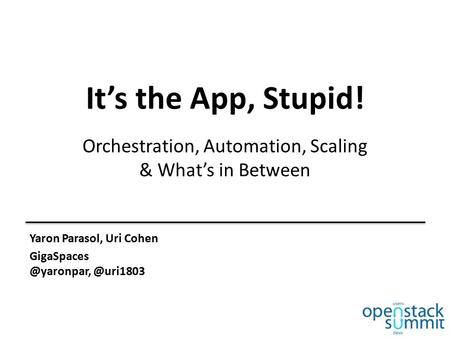 It's the App, Stupid! Orchestration, Automation, Scaling & What's in Between Yaron Parasol, Uri