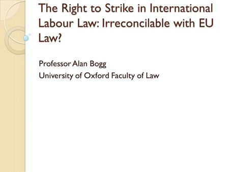 The Right to Strike in International Labour Law: Irreconcilable with EU Law? Professor Alan Bogg University of Oxford Faculty of Law.