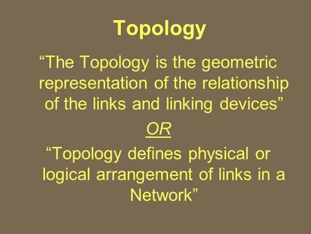"Topology ""The Topology is the geometric representation of the relationship of the links and linking devices"" OR ""Topology defines physical or logical arrangement."