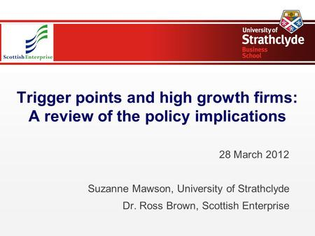Trigger points and high growth firms: A review of the policy implications 28 March 2012 Suzanne Mawson, University of Strathclyde Dr. Ross Brown, Scottish.