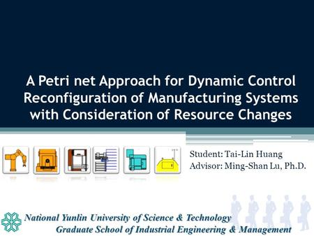 National Yunlin University of Science & Technology Graduate School of Industrial Engineering & Management A Petri net Approach for Dynamic Control Reconfiguration.