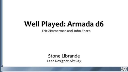Well Played: Armada d6 Stone Librande Lead Designer, SimCity Eric Zimmerman and John Sharp.