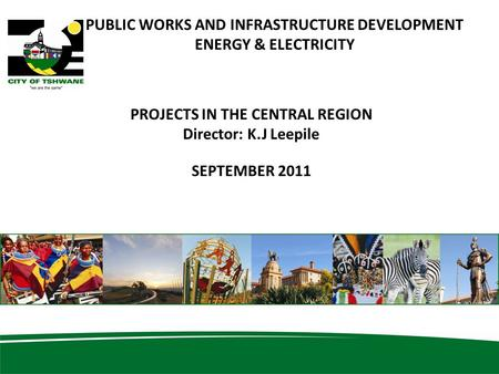 11 PUBLIC WORKS AND INFRASTRUCTURE DEVELOPMENT ENERGY & ELECTRICITY PROJECTS IN THE CENTRAL REGION Director: K.J Leepile SEPTEMBER 2011.