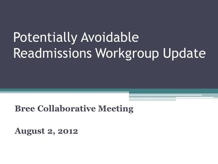 Potentially Avoidable Readmissions Workgroup Update Bree Collaborative Meeting August 2, 2012.