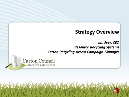 Strategy Overview Jim Frey, CEO Resource Recycling Systems Carton Recycling Access Campaign Manager.