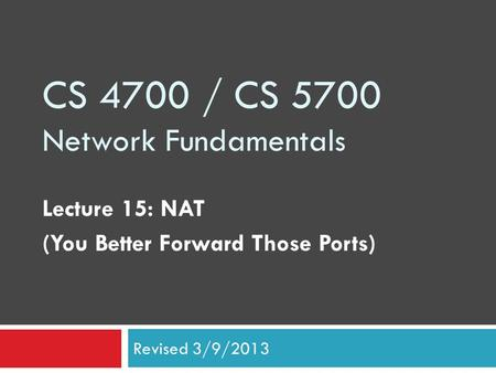 CS 4700 / CS 5700 Network Fundamentals Lecture 15: NAT (You Better Forward Those Ports) Revised 3/9/2013.
