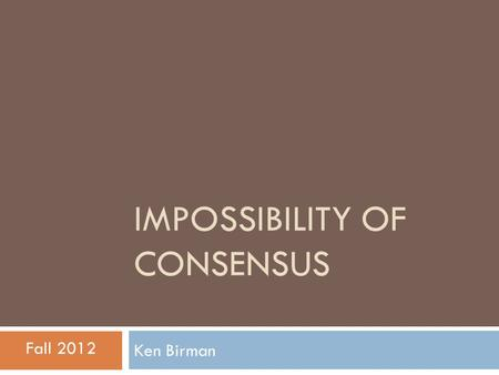 IMPOSSIBILITY OF CONSENSUS Ken Birman Fall 2012. Consensus… a classic problem  Consensus abstraction underlies many distributed systems and protocols.