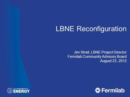 LBNE Reconfiguration Jim Strait, LBNE Project Director Fermilab Community Advisory Board August 23, 2012.