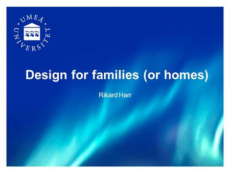 Design for families (or homes) Rikard Harr. 2 Outline What make homes interesting for HCI What make homes difficult to study? 3 ways of studying domestic.