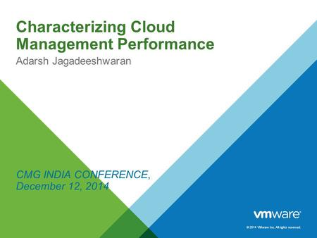 © 2014 VMware Inc. All rights reserved. Characterizing Cloud Management Performance Adarsh Jagadeeshwaran CMG INDIA CONFERENCE, December 12, 2014.
