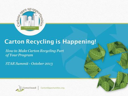 Carton Recycling is Happening! How to Make Carton Recycling Part of Your Program STAR Summit - October 2013.