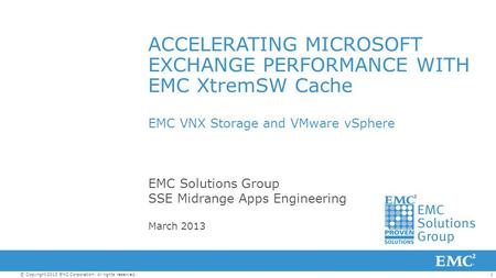 1© Copyright 2013 EMC Corporation. All rights reserved. ACCELERATING MICROSOFT EXCHANGE PERFORMANCE WITH EMC XtremSW Cache EMC VNX Storage and VMware vSphere.
