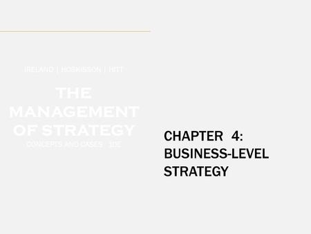 CHAPTER 4: BUSINESS-LEVEL STRATEGY IRELAND | HOSKISSON | HITT THE MANAGEMENT OF STRATEGY CONCEPTS AND CASES 10E.