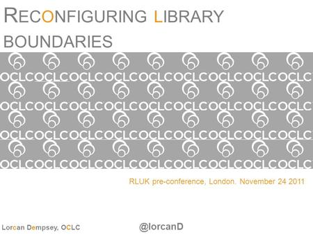 R ECONFIGURING LIBRARY BOUNDARIES RLUK pre-conference, London. November 24 2011 Lorcan Dempsey,