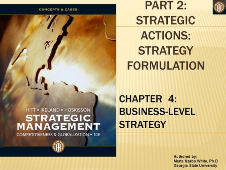 Authored by: Marta Szabo White, Ph.D Georgia State University PART 2: STRATEGIC ACTIONS: STRATEGY FORMULATION CHAPTER 4: BUSINESS-LEVEL STRATEGY.