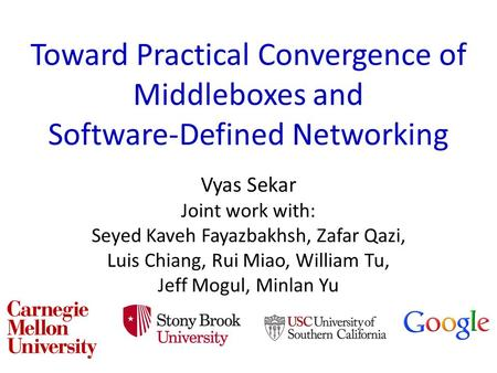 Toward Practical Convergence of Middleboxes and Software-Defined Networking Vyas Sekar Joint work with: Seyed Kaveh Fayazbakhsh, Zafar Qazi, Luis Chiang,