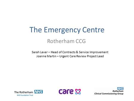 The Emergency Centre Rotherham CCG Sarah Lever – Head of Contracts & Service Improvement Joanne Martin – Urgent Care Review Project Lead.