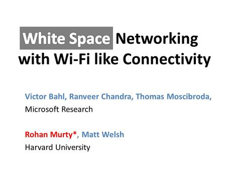 Networking with Wi-Fi like Connectivity Victor Bahl, Ranveer Chandra, Thomas Moscibroda, Microsoft Research Rohan Murty*, Matt Welsh Harvard University.