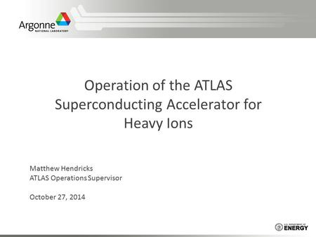 Operation of the ATLAS Superconducting Accelerator for Heavy Ions Matthew Hendricks ATLAS Operations Supervisor October 27, 2014.