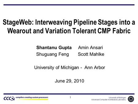 University of Michigan Advanced Computer Architecture Laboratory StageWeb: Interweaving Pipeline Stages into a Wearout and Variation Tolerant CMP Fabric.