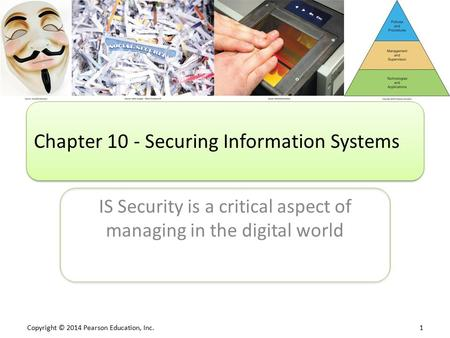 Copyright © 2014 Pearson Education, Inc. 1 IS Security is a critical aspect of managing in the digital world Chapter 10 - Securing <strong>Information</strong> Systems.
