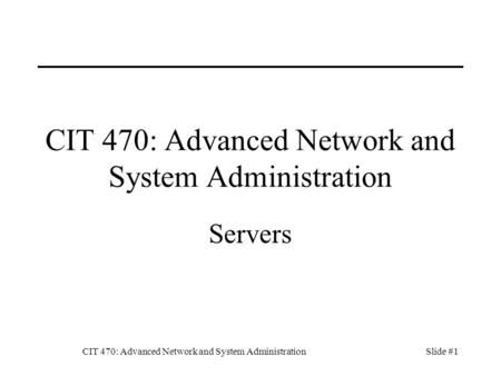 CIT 470: Advanced Network and System AdministrationSlide #1 CIT 470: Advanced Network and System Administration Servers.