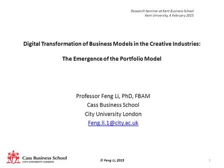 Digital Transformation of Business Models in the Creative Industries: The Emergence of the Portfolio Model Professor Feng Li, PhD, FBAM Cass Business School.