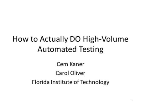 How to Actually DO High-Volume Automated Testing Cem Kaner Carol Oliver Florida Institute of Technology 1.