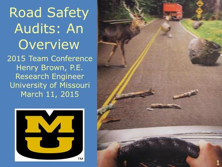 Road Safety Audits: An Overview 2015 Team Conference Henry Brown, P.E. Research Engineer University of Missouri March 11, 2015 1.